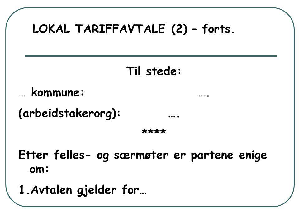 LOKAL TARIFFAVTALE (2) – forts. Til stede: … kommune:…. (arbeidstakerorg):…. **** Etter felles- og særmøter er partene enige om: 1.Avtalen gjelder for