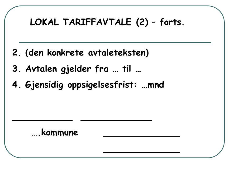 LOKAL TARIFFAVTALE (2) – forts. 2. (den konkrete avtaleteksten) 3. Avtalen gjelder fra … til … 4. Gjensidig oppsigelsesfrist: …mnd ___________ _______
