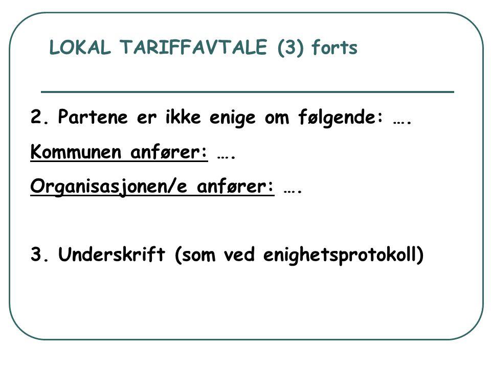 LOKAL TARIFFAVTALE (3) forts 2. Partene er ikke enige om følgende: …. Kommunen anfører: …. Organisasjonen/e anfører: …. 3. Underskrift (som ved enighe
