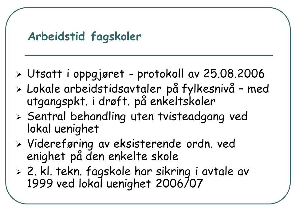 Arbeidstid fagskoler  Utsatt i oppgjøret - protokoll av 25.08.2006  Lokale arbeidstidsavtaler på fylkesnivå – med utgangspkt. i drøft. på enkeltskol