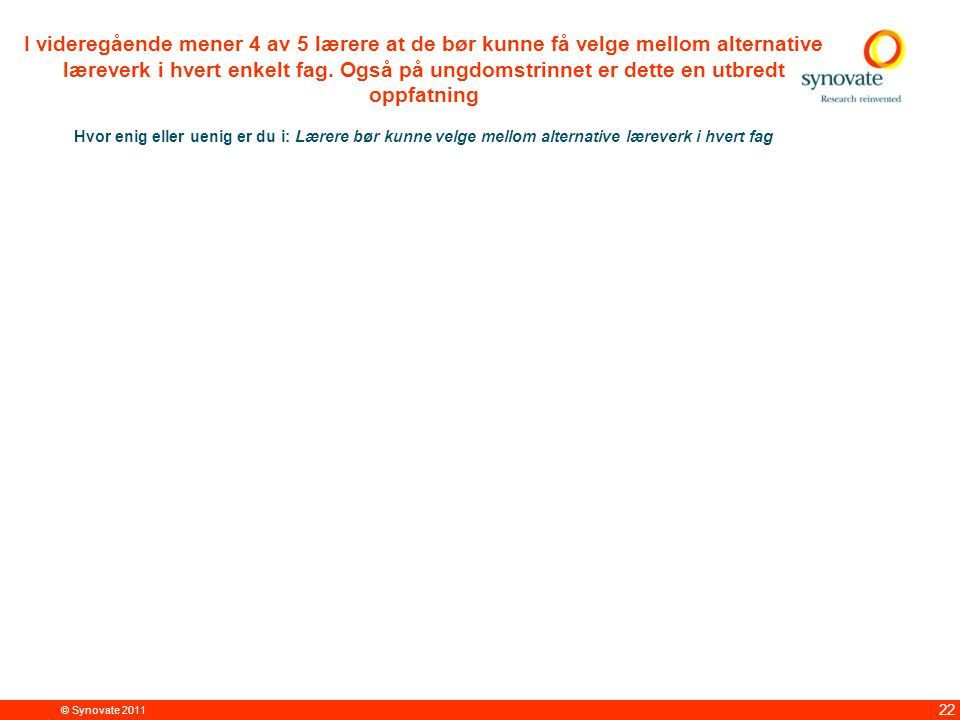 © Synovate 2011 22 I videregående mener 4 av 5 lærere at de bør kunne få velge mellom alternative læreverk i hvert enkelt fag.