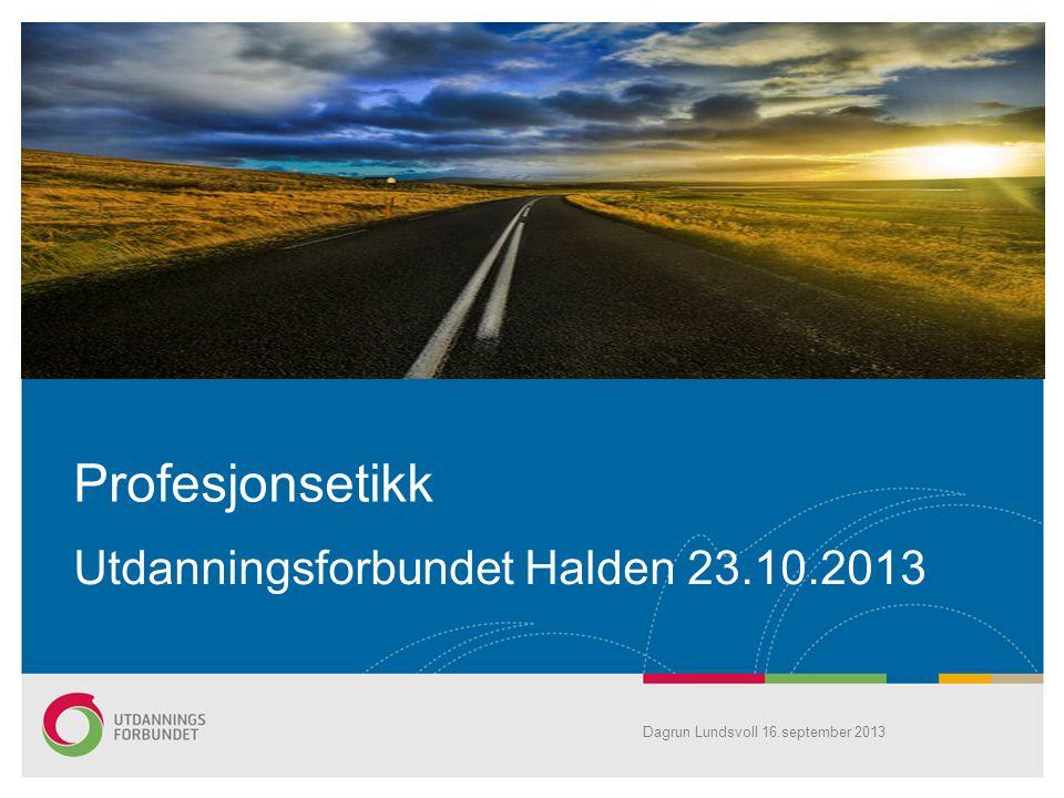 Utdanningsforbundet Halden 23.10.2013 Profesjonsetikk Dagrun Lundsvoll 16.september 2013
