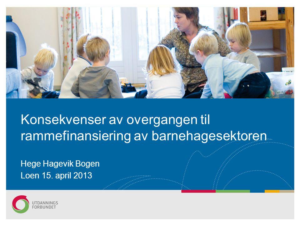 Hege Hagevik Bogen Loen 15. april 2013 Konsekvenser av overgangen til rammefinansiering av barnehagesektoren