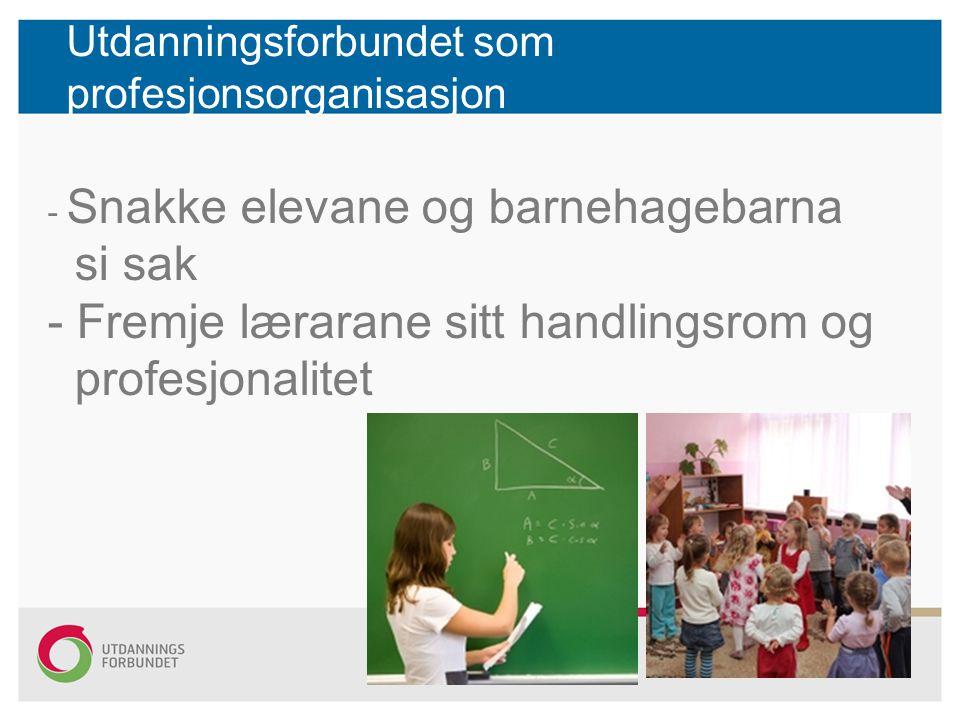 Utdanningsforbundet som profesjonsorganisasjon - Snakke elevane og barnehagebarna si sak - Fremje lærarane sitt handlingsrom og profesjonalitet