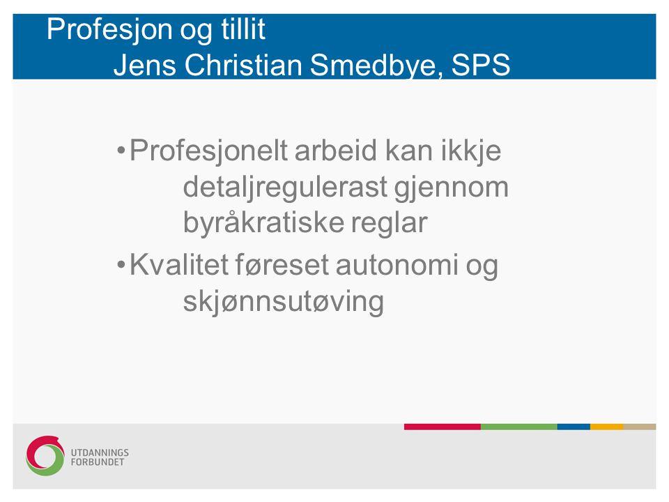 Profesjon og tillit Jens Christian Smedbye, SPS Profesjonelt arbeid kan ikkje detaljregulerast gjennom byråkratiske reglar Kvalitet føreset autonomi og skjønnsutøving