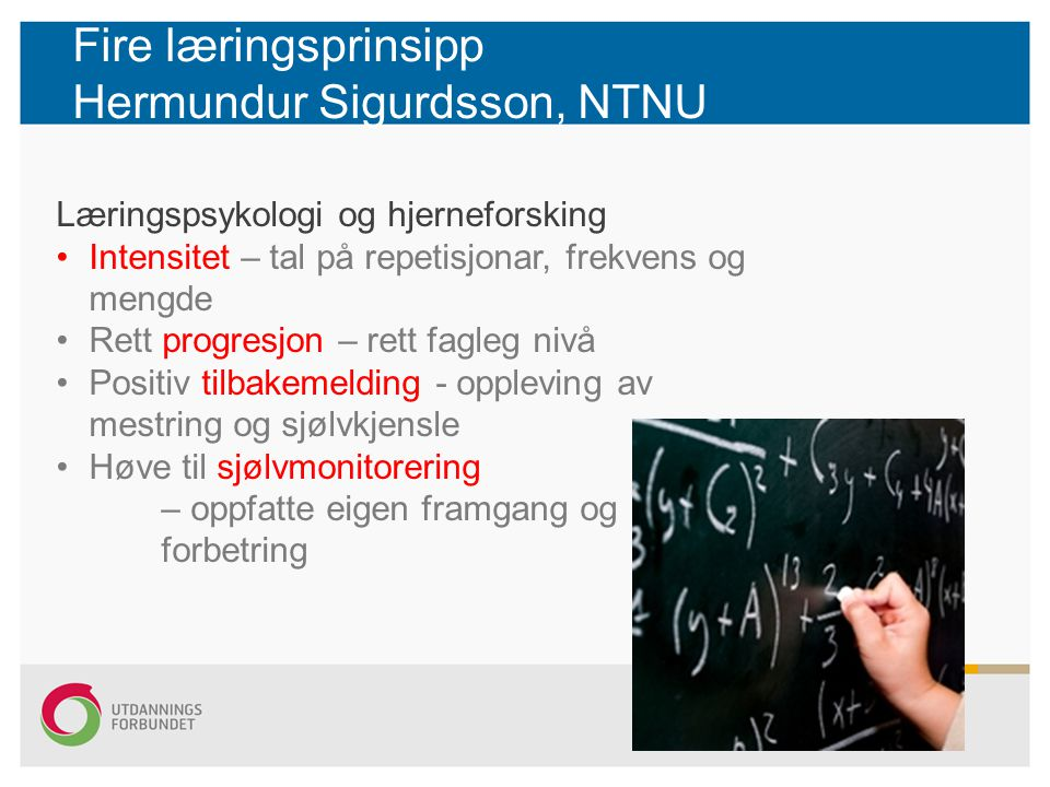 Fire læringsprinsipp Hermundur Sigurdsson, NTNU Læringspsykologi og hjerneforsking Intensitet – tal på repetisjonar, frekvens og mengde Rett progresjo