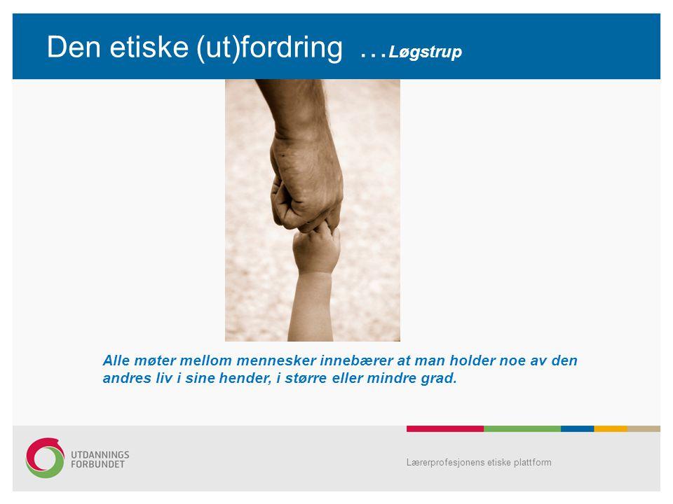 Den etiske (ut)fordring … Løgstrup Lærerprofesjonens etiske plattform Alle møter mellom mennesker innebærer at man holder noe av den andres liv i sine