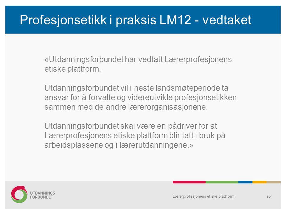 Profesjonsetikk i praksis LM12 - vedtaket Lærerprofesjonens etiske plattforms5 «Utdanningsforbundet har vedtatt Lærerprofesjonens etiske plattform. Ut