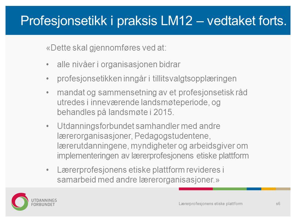 Profesjonsetikk i praksis LM12 – vedtaket forts. Lærerprofesjonens etiske plattforms6 «Dette skal gjennomføres ved at: alle nivåer i organisasjonen bi
