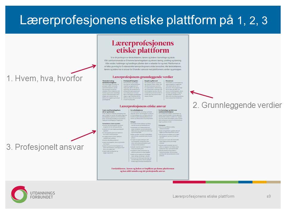 Lærerprofesjonens etiske plattform på 1, 2, 3 Lærerprofesjonens etiske plattforms9 1. Hvem, hva, hvorfor 2. Grunnleggende verdier 3. Profesjonelt ansv