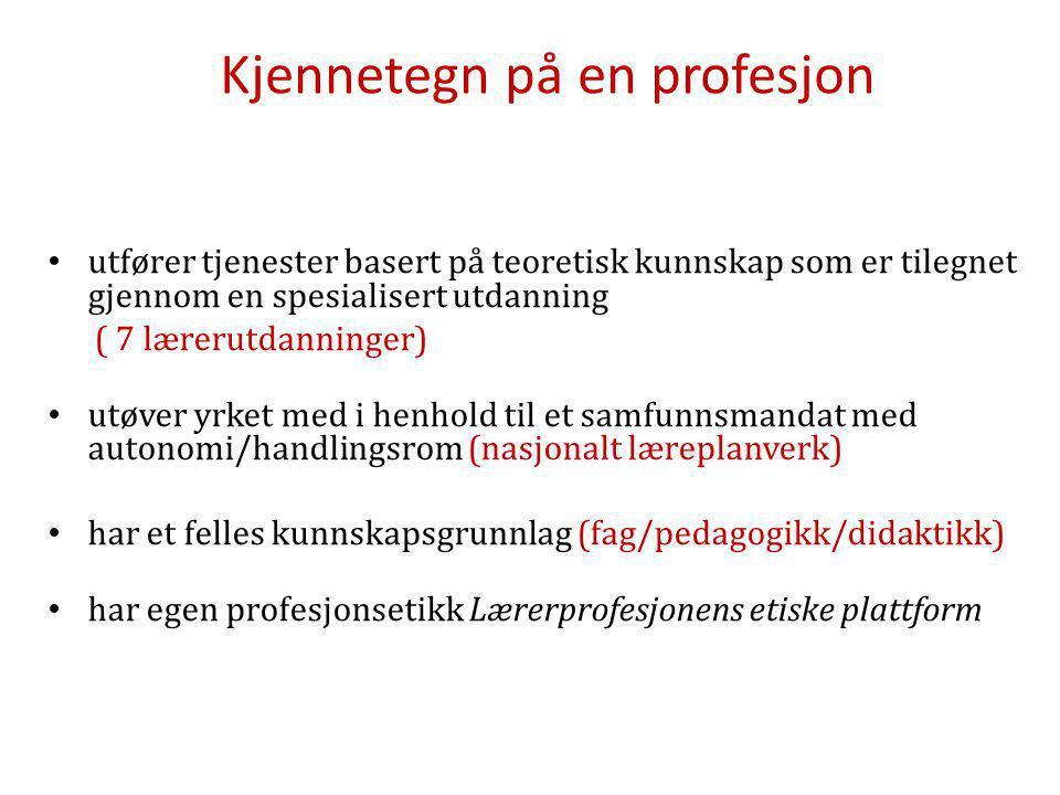 Kjennetegn på en profesjon utfører tjenester basert på teoretisk kunnskap som er tilegnet gjennom en spesialisert utdanning ( 7 lærerutdanninger) utøver yrket med i henhold til et samfunnsmandat med autonomi/handlingsrom (nasjonalt læreplanverk) har et felles kunnskapsgrunnlag (fag/pedagogikk/didaktikk) har egen profesjonsetikk Lærerprofesjonens etiske plattform