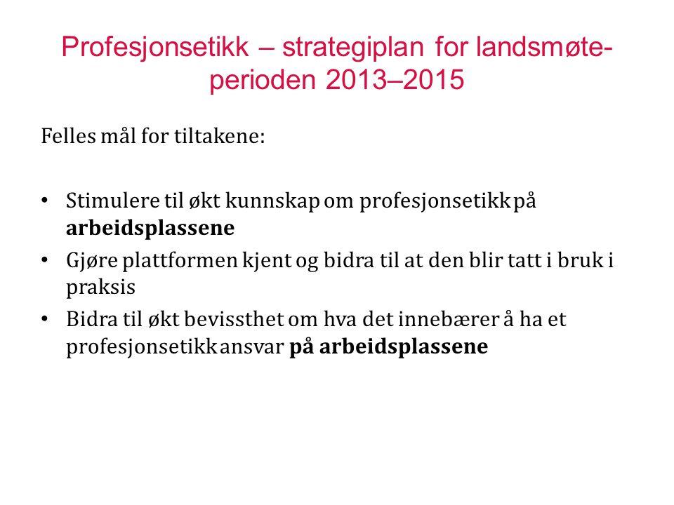 Profesjonsetikk – strategiplan for landsmøte- perioden 2013–2015 Felles mål for tiltakene: Stimulere til økt kunnskap om profesjonsetikk på arbeidspla