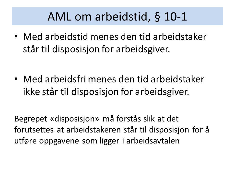 AML om arbeidstid, § 10-1 Med arbeidstid menes den tid arbeidstaker står til disposisjon for arbeidsgiver. Med arbeidsfri menes den tid arbeidstaker i