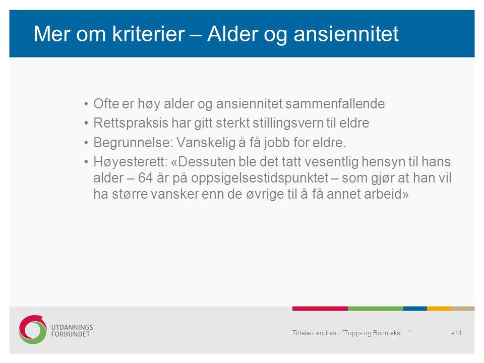 Mer om kriterier – Alder og ansiennitet Ofte er høy alder og ansiennitet sammenfallende Rettspraksis har gitt sterkt stillingsvern til eldre Begrunnel