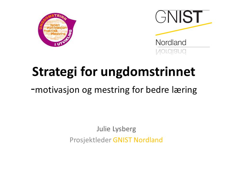Strategi for ungdomstrinnet - motivasjon og mestring for bedre læring Julie Lysberg Prosjektleder GNIST Nordland