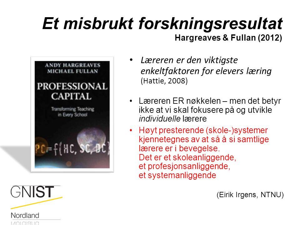 Et misbrukt forskningsresultat Hargreaves & Fullan (2012) Læreren er den viktigste enkeltfaktoren for elevers læring (Hattie, 2008) Læreren ER nøkkele