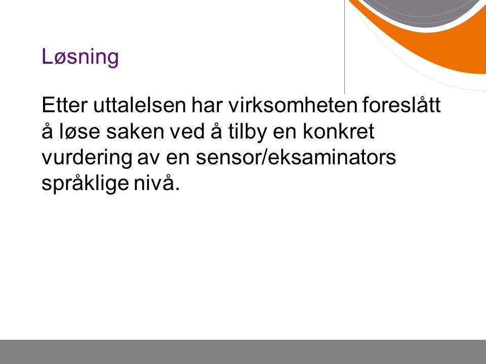 Løsning Etter uttalelsen har virksomheten foreslått å løse saken ved å tilby en konkret vurdering av en sensor/eksaminators språklige nivå.