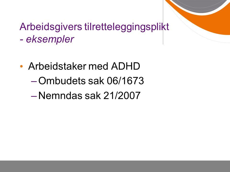 Arbeidsgivers tilretteleggingsplikt - eksempler Arbeidstaker med ADHD –Ombudets sak 06/1673 –Nemndas sak 21/2007