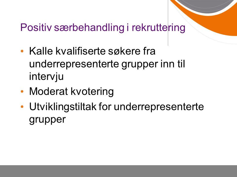 Positiv særbehandling i rekruttering Kalle kvalifiserte søkere fra underrepresenterte grupper inn til intervju Moderat kvotering Utviklingstiltak for underrepresenterte grupper
