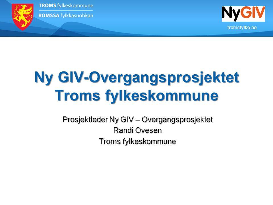 tromsfylke.no Ny GIV-Overgangsprosjektet Troms fylkeskommune Prosjektleder Ny GIV – Overgangsprosjektet Randi Ovesen Troms fylkeskommune