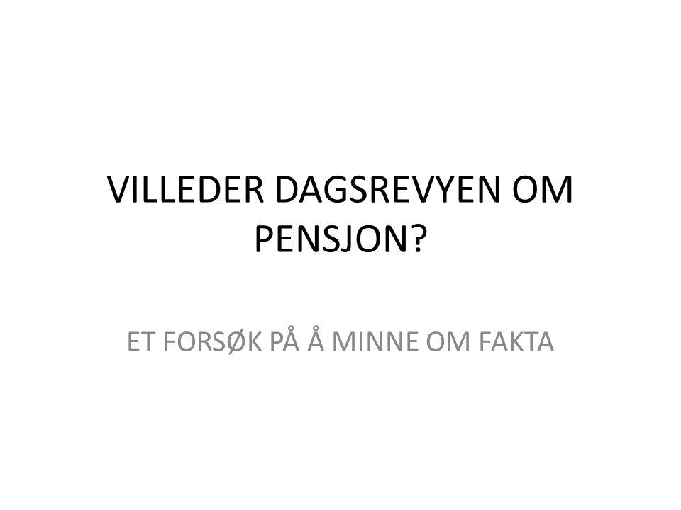 VILLEDER DAGSREVYEN OM PENSJON ET FORSØK PÅ Å MINNE OM FAKTA