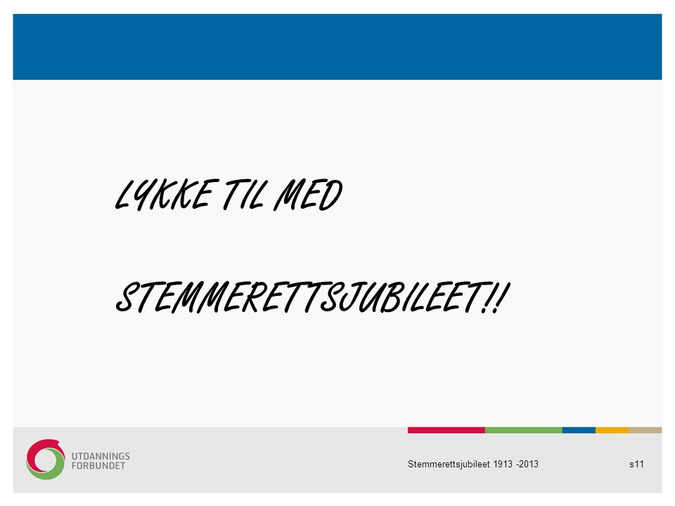 LYKKE TIL MED STEMMERETTSJUBILEET!! Stemmerettsjubileet 1913 -2013s11