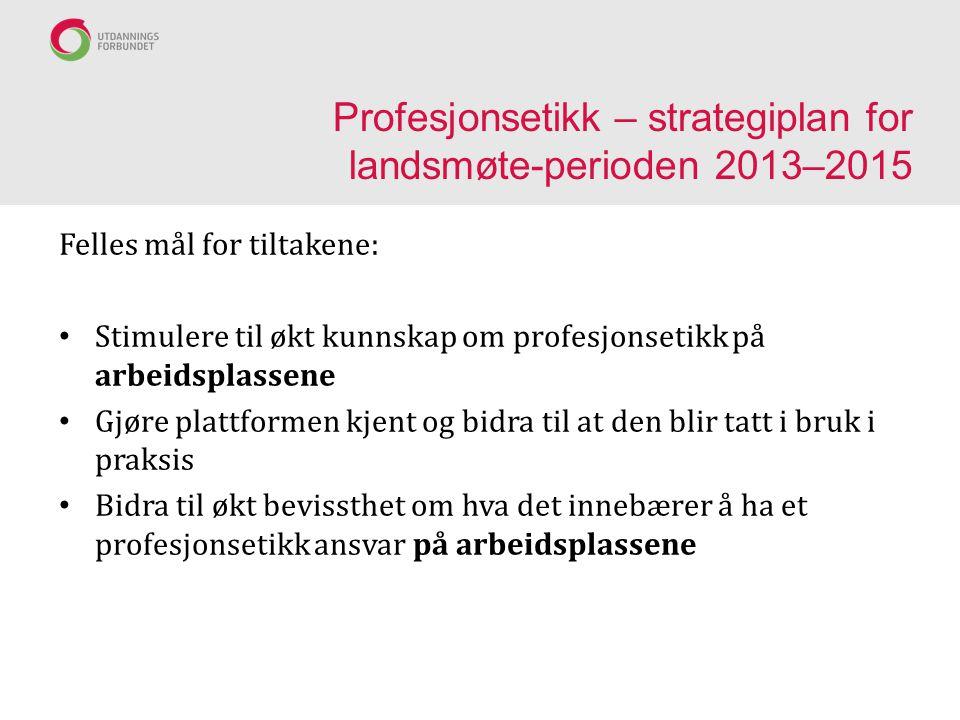 Profesjonsetikk – strategiplan for landsmøte-perioden 2013–2015 Felles mål for tiltakene: Stimulere til økt kunnskap om profesjonsetikk på arbeidsplas