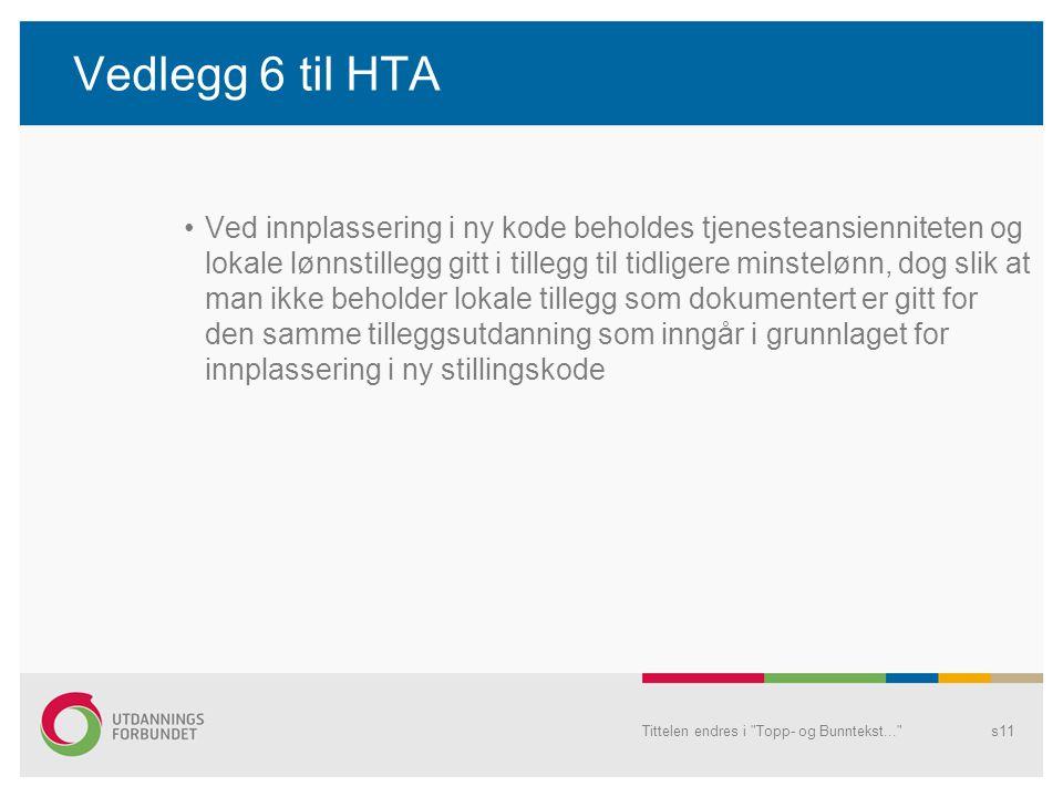 Vedlegg 6 til HTA Ved innplassering i ny kode beholdes tjenesteansienniteten og lokale lønnstillegg gitt i tillegg til tidligere minstelønn, dog slik at man ikke beholder lokale tillegg som dokumentert er gitt for den samme tilleggsutdanning som inngår i grunnlaget for innplassering i ny stillingskode Tittelen endres i Topp- og Bunntekst... s11