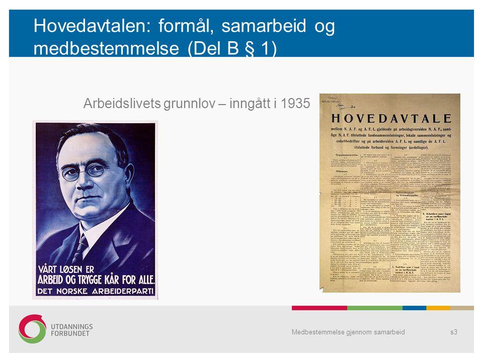 Hovedavtalen: formål, samarbeid og medbestemmelse (Del B § 1) Arbeidslivets grunnlov – inngått i 1935 Medbestemmelse gjennom samarbeids3