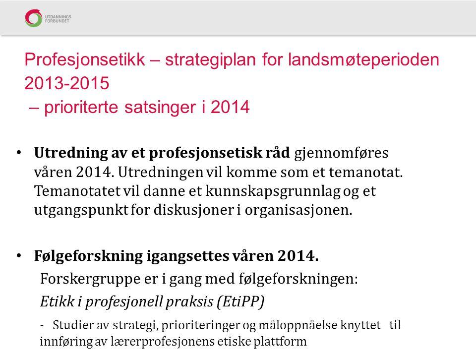 Profesjonsetikk – strategiplan for landsmøteperioden 2013-2015 – prioriterte satsinger i 2014 Utredning av et profesjonsetisk råd gjennomføres våren 2014.