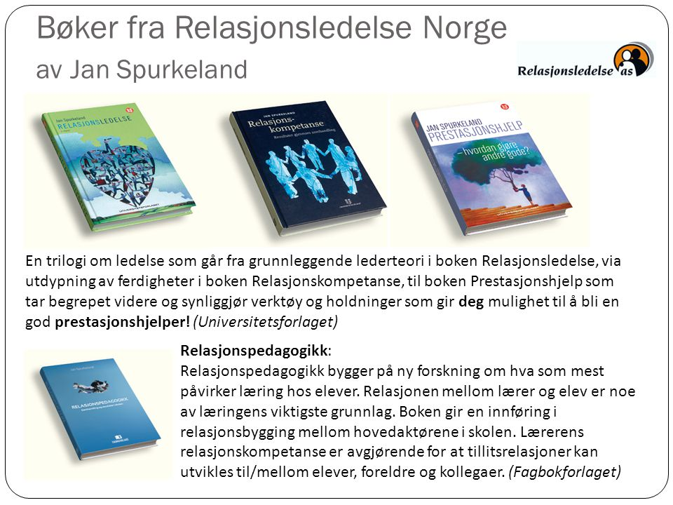 Bøker fra Relasjonsledelse Norge av Jan Spurkeland En trilogi om ledelse som går fra grunnleggende lederteori i boken Relasjonsledelse, via utdypning