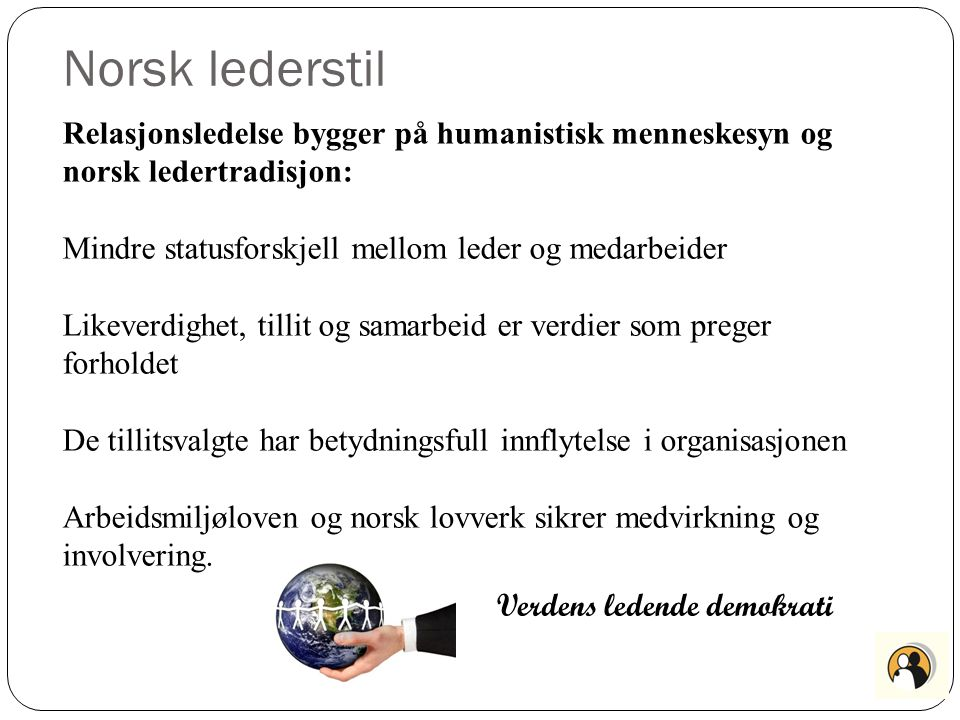 Norsk lederstil Relasjonsledelse bygger på humanistisk menneskesyn og norsk ledertradisjon: Mindre statusforskjell mellom leder og medarbeider Likever