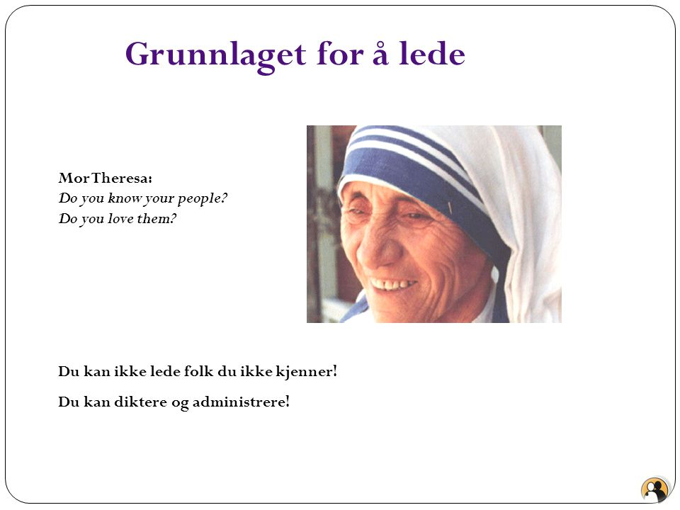 Grunnlaget for å lede Mor Theresa: Do you know your people? Do you love them? Du kan ikke lede folk du ikke kjenner! Du kan diktere og administrere!