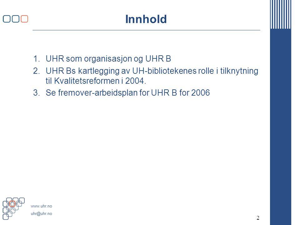 www.uhr.no uhr@uhr.no 2 Innhold 1.UHR som organisasjon og UHR B 2.UHR Bs kartlegging av UH-bibliotekenes rolle i tilknytning til Kvalitetsreformen i 2004.