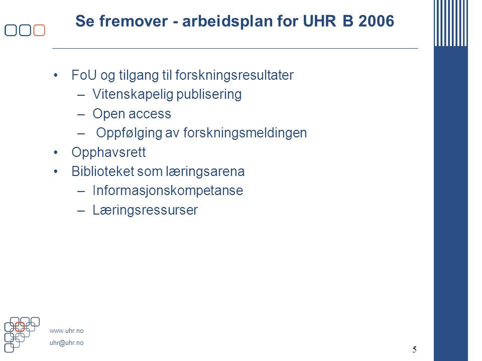 www.uhr.no uhr@uhr.no 5 Se fremover - arbeidsplan for UHR B 2006 FoU og tilgang til forskningsresultater –Vitenskapelig publisering –Open access – Oppfølging av forskningsmeldingen Opphavsrett Biblioteket som læringsarena –Informasjonskompetanse –Læringsressurser