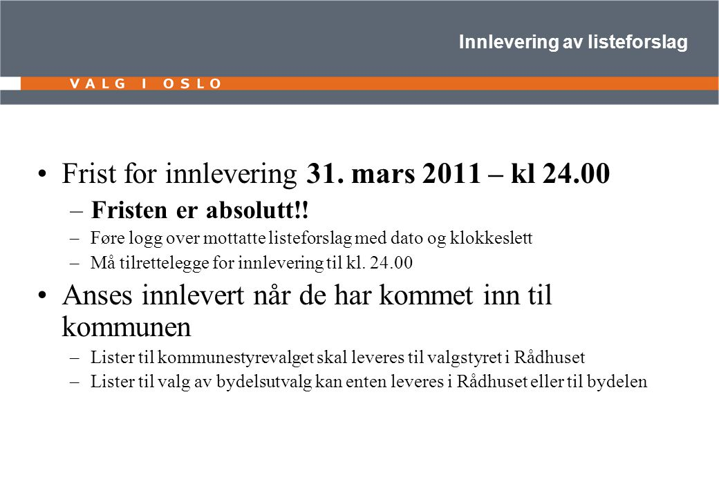 Innlevering av listeforslag Frist for innlevering 31. mars 2011 – kl 24.00 –Fristen er absolutt!! –Føre logg over mottatte listeforslag med dato og kl