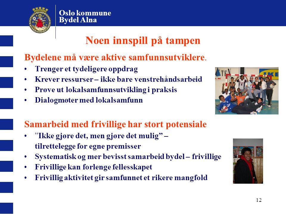 Oslo kommune Bydel Alna 12 Noen innspill på tampen Bydelene må være aktive samfunnsutviklere. Trenger et tydeligere oppdrag Krever ressurser – ikke ba