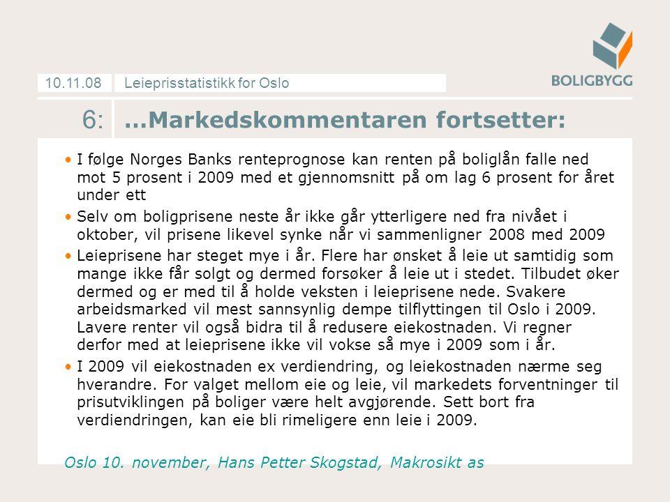 Leieprisstatistikk for Oslo10.11.08 …Markedskommentaren fortsetter: I følge Norges Banks renteprognose kan renten på boliglån falle ned mot 5 prosent i 2009 med et gjennomsnitt på om lag 6 prosent for året under ett Selv om boligprisene neste år ikke går ytterligere ned fra nivået i oktober, vil prisene likevel synke når vi sammenligner 2008 med 2009 Leieprisene har steget mye i år.