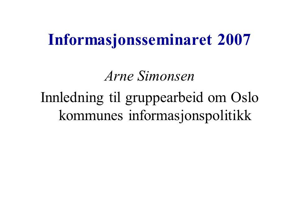 Informasjonsseminaret 2007 Arne Simonsen Innledning til gruppearbeid om Oslo kommunes informasjonspolitikk