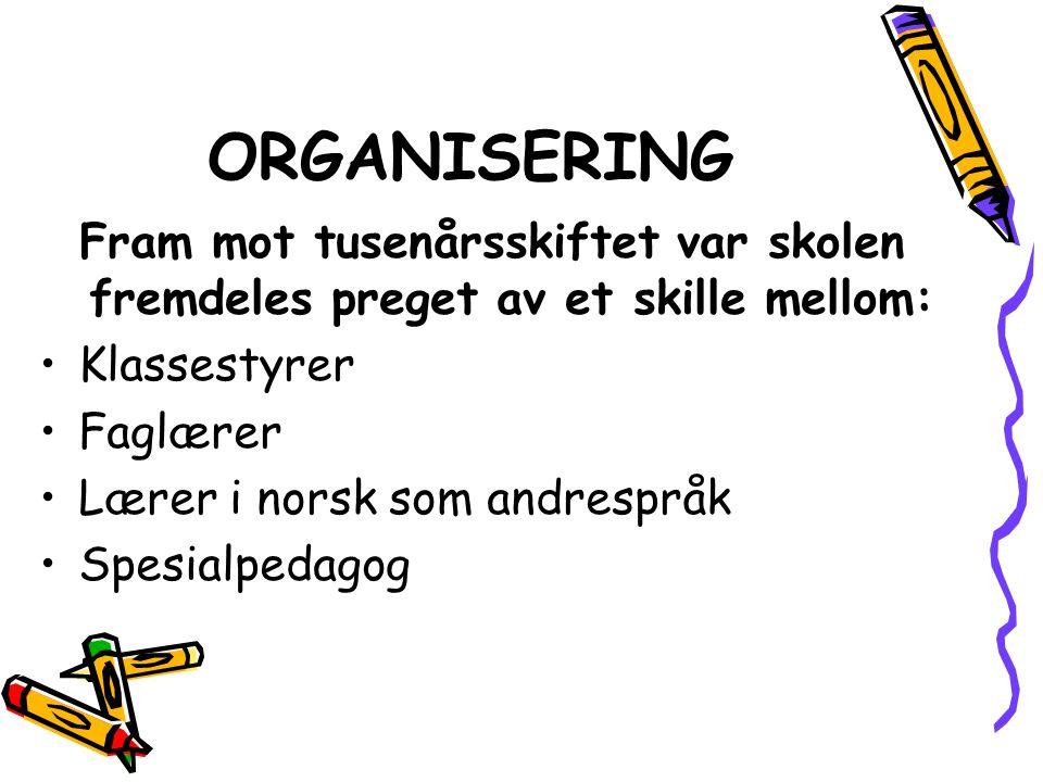 ORGANISERING Fram mot tusenårsskiftet var skolen fremdeles preget av et skille mellom: Klassestyrer Faglærer Lærer i norsk som andrespråk Spesialpedag