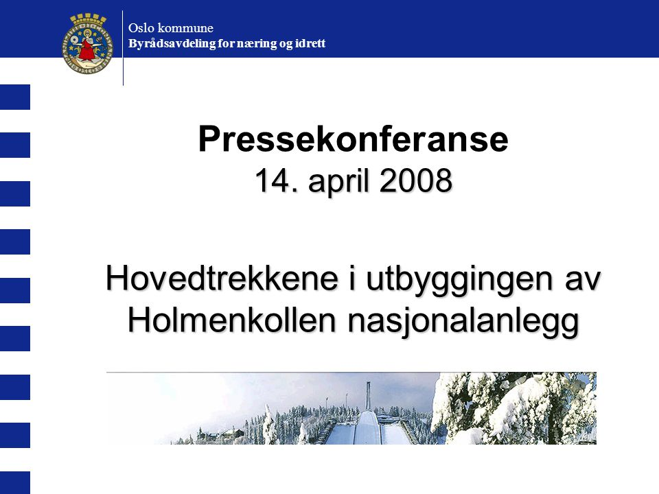 Pressekonferanse 14. april 2008 Hovedtrekkene i utbyggingen av Holmenkollen nasjonalanlegg Oslo kommune Byrådsavdeling for næring og idrett