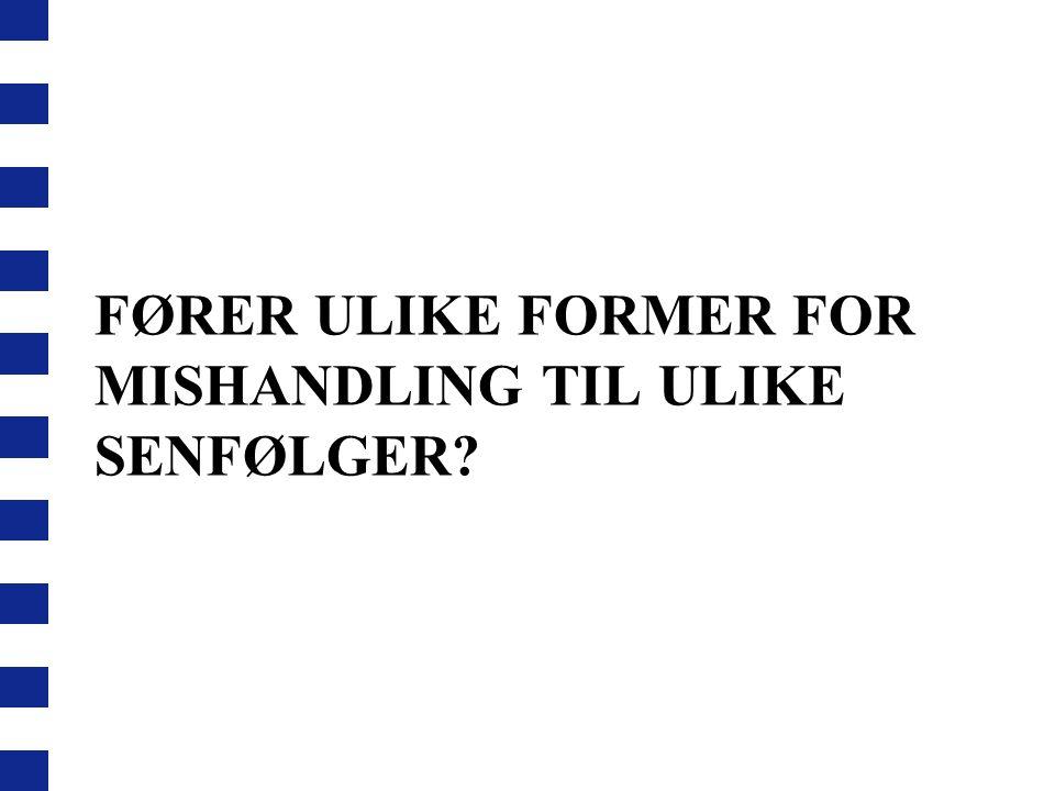 FØRER ULIKE FORMER FOR MISHANDLING TIL ULIKE SENFØLGER?