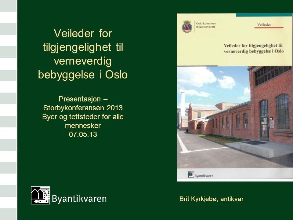 Brit Kyrkjebø, antikvar Veileder for tilgjengelighet til verneverdig bebyggelse i Oslo Presentasjon – Storbykonferansen 2013 Byer og tettsteder for al