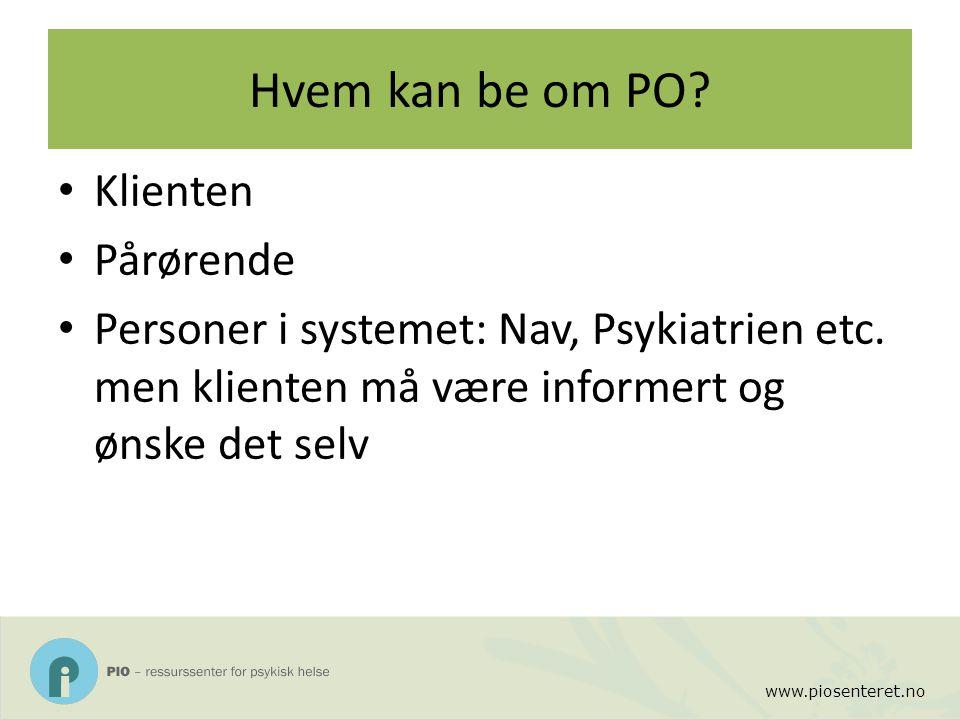 www.piosenteret.no Hvem kan be om PO? Klienten Pårørende Personer i systemet: Nav, Psykiatrien etc. men klienten må være informert og ønske det selv