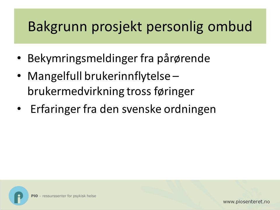 www.piosenteret.no Bakgrunn prosjekt personlig ombud Bekymringsmeldinger fra pårørende Mangelfull brukerinnflytelse – brukermedvirkning tross føringer