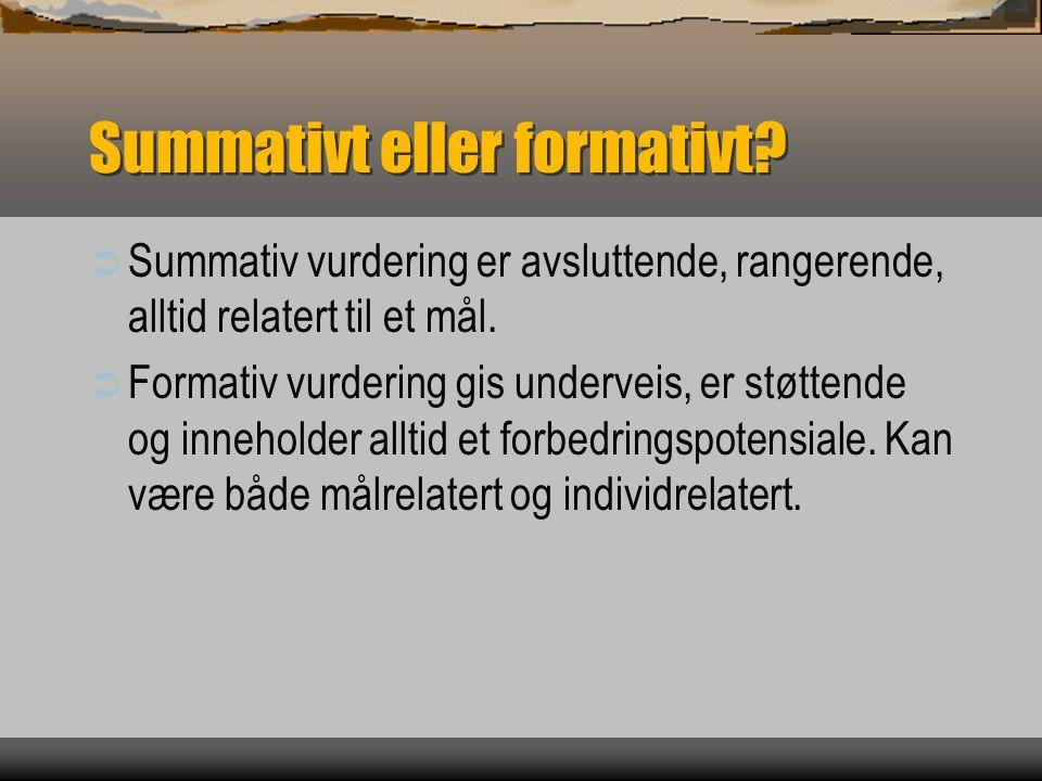 Summativt eller formativt?  Summativ vurdering er avsluttende, rangerende, alltid relatert til et mål.  Formativ vurdering gis underveis, er støtten