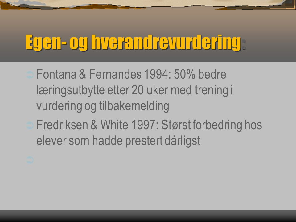 Egen- og hverandrevurdering:  Fontana & Fernandes 1994: 50% bedre læringsutbytte etter 20 uker med trening i vurdering og tilbakemelding  Fredriksen