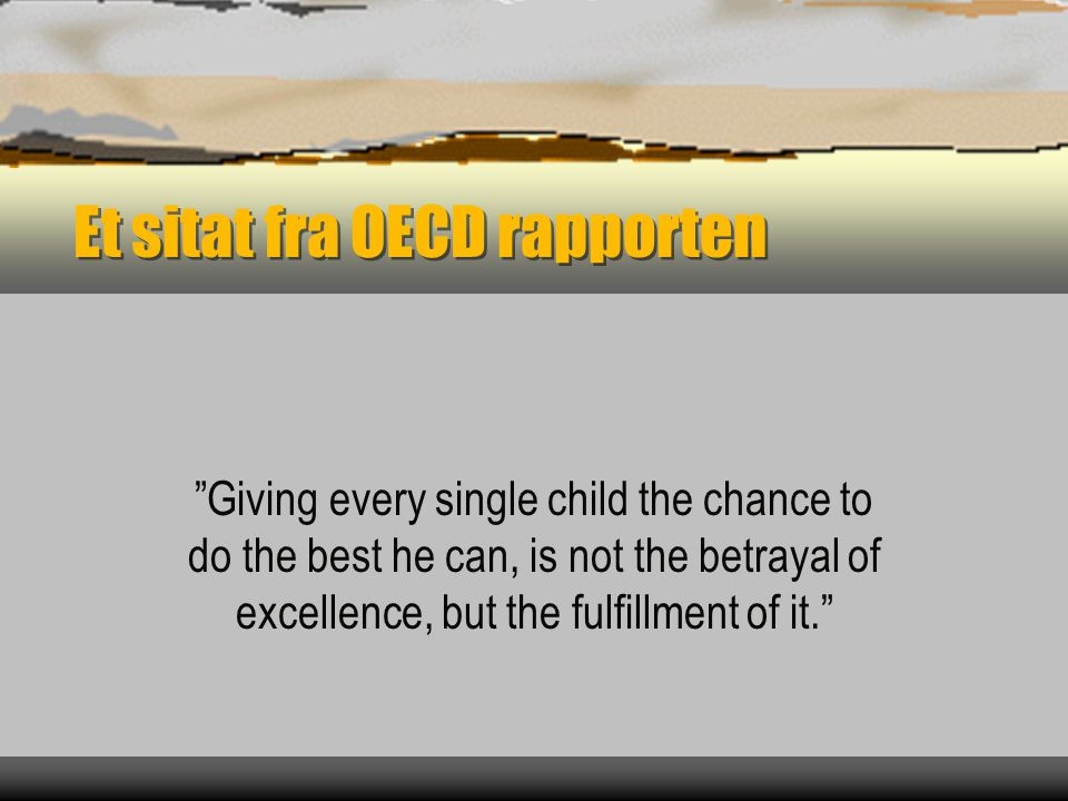 "Et sitat fra OECD rapporten ""Giving every single child the chance to do the best he can, is not the betrayal of excellence, but the fulfillment of it."