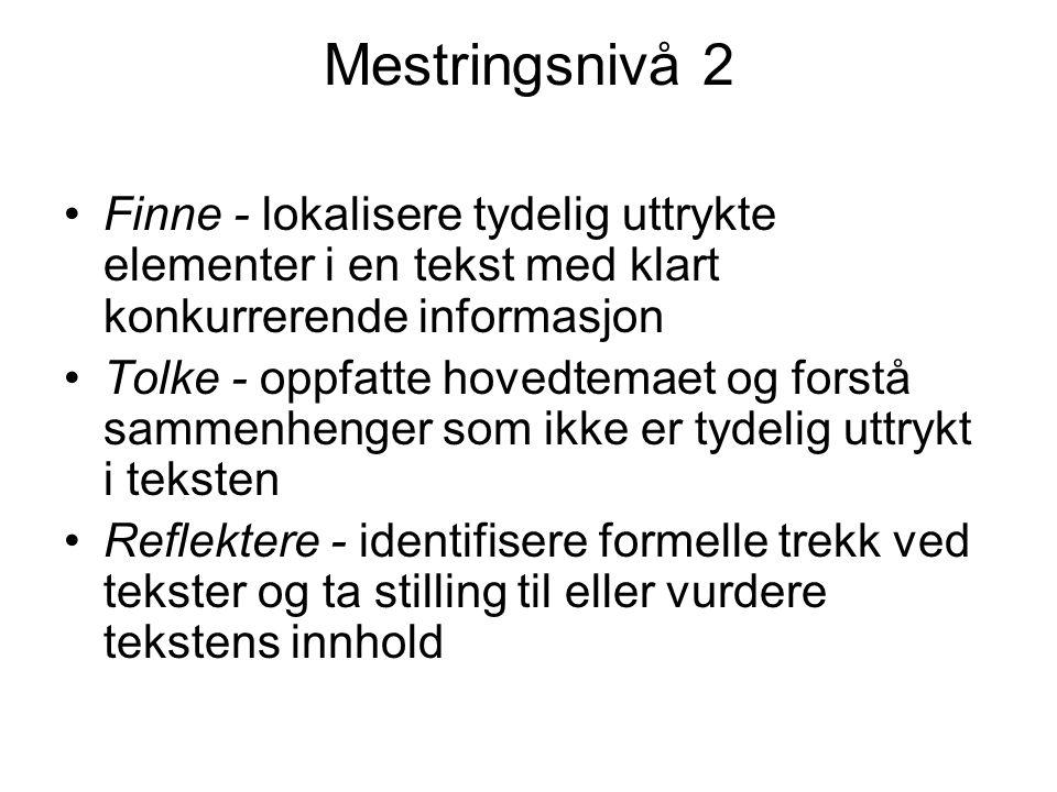 Mestringsnivå 2 Finne - lokalisere tydelig uttrykte elementer i en tekst med klart konkurrerende informasjon Tolke - oppfatte hovedtemaet og forstå sammenhenger som ikke er tydelig uttrykt i teksten Reflektere - identifisere formelle trekk ved tekster og ta stilling til eller vurdere tekstens innhold