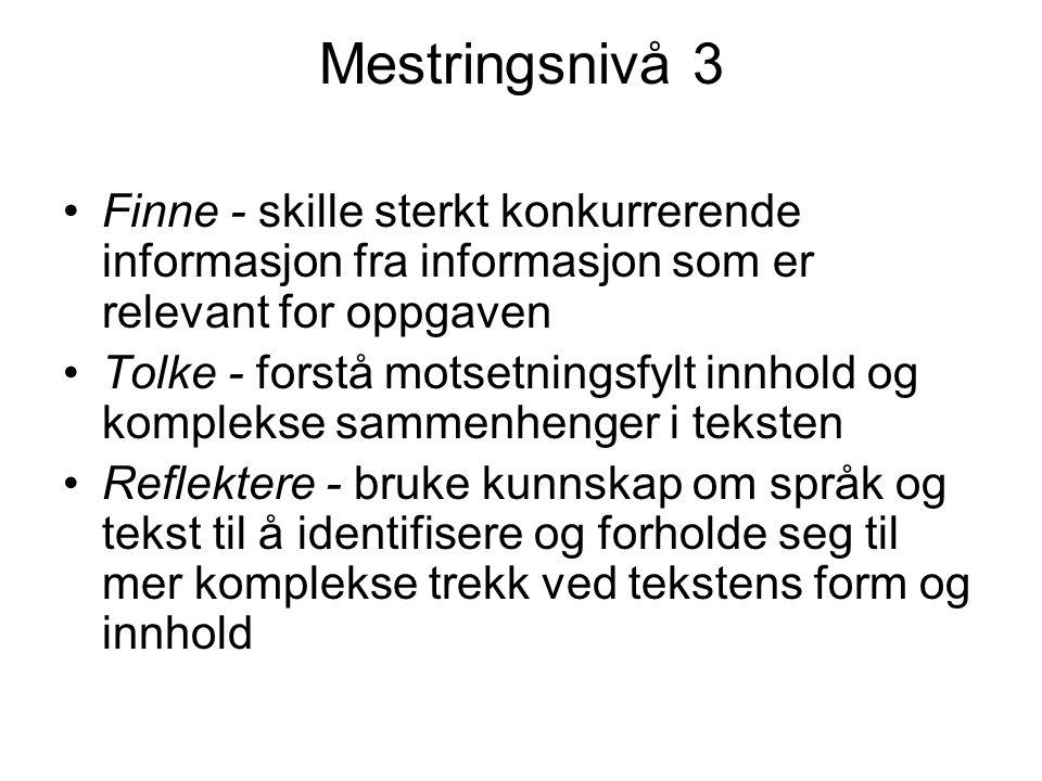 Mestringsnivå 3 Finne - skille sterkt konkurrerende informasjon fra informasjon som er relevant for oppgaven Tolke - forstå motsetningsfylt innhold og komplekse sammenhenger i teksten Reflektere - bruke kunnskap om språk og tekst til å identifisere og forholde seg til mer komplekse trekk ved tekstens form og innhold